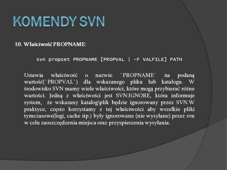 10. Właściwość PROPNAME: svn propset PROPNAME [PROPVAL | -F VALFILE] PATH Ustawia właściwość o nazwie `PROPNAME` na podaną wartość(`PROPVAL`) dla wska