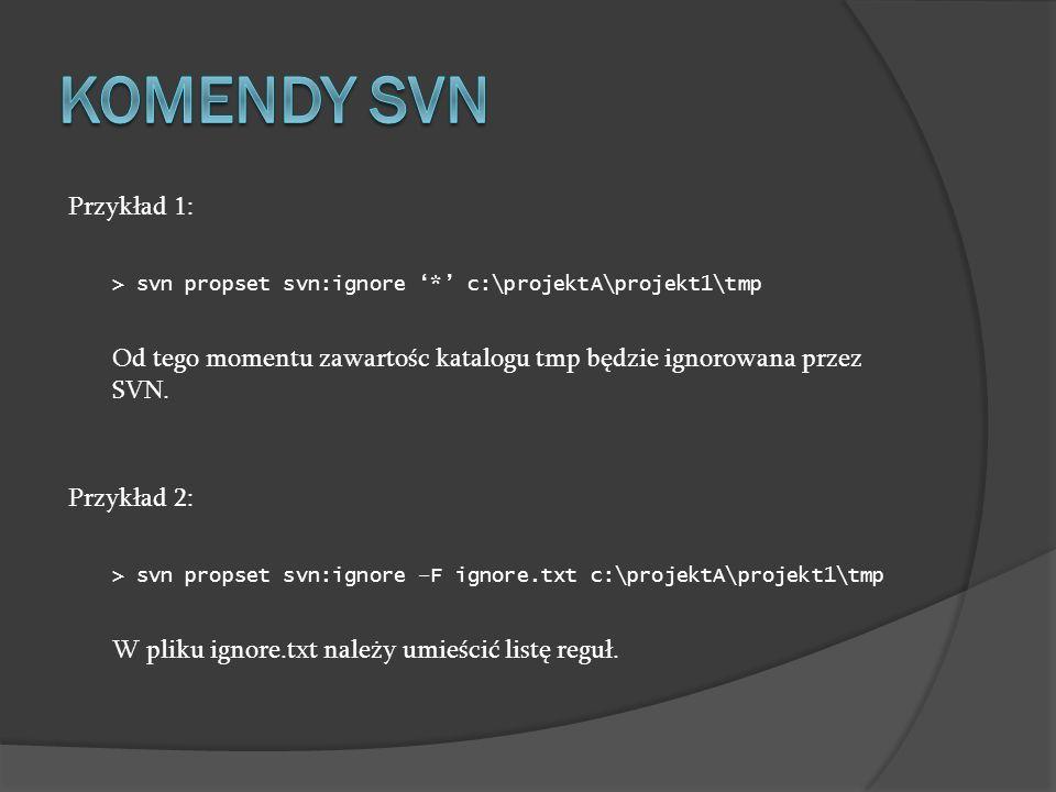 Przykład 1: > svn propset svn:ignore * c:\projektA\projekt1\tmp Od tego momentu zawartośc katalogu tmp będzie ignorowana przez SVN. Przykład 2: > svn
