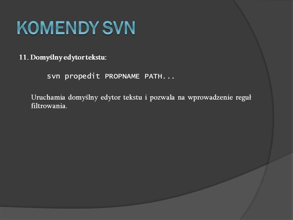 11. Domyślny edytor tekstu: svn propedit PROPNAME PATH... Uruchamia domyślny edytor tekstu i pozwala na wprowadzenie reguł filtrowania.