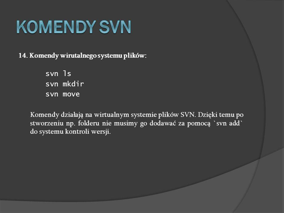 14. Komendy wirutalnego systemu plików: svn ls svn mkdir svn move Komendy działają na wirtualnym systemie plików SVN. Dzięki temu po stworzeniu np. fo