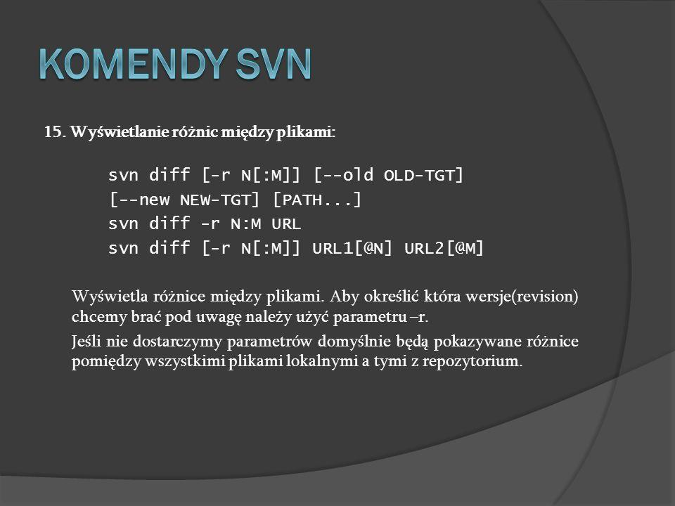 15. Wyświetlanie różnic między plikami: svn diff [-r N[:M]] [--old OLD-TGT] [--new NEW-TGT] [PATH...] svn diff -r N:M URL svn diff [-r N[:M]] URL1[@N]