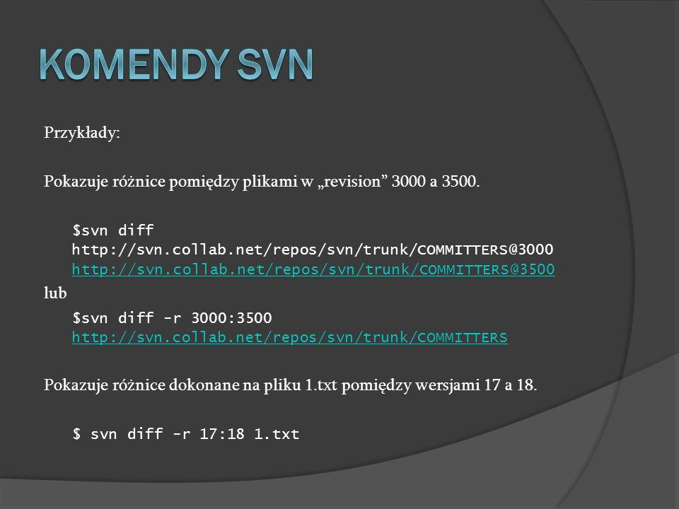 Przykłady: Pokazuje różnice pomiędzy plikami w revision 3000 a 3500. $svn diff http://svn.collab.net/repos/svn/trunk/COMMITTERS@3000 http://svn.collab