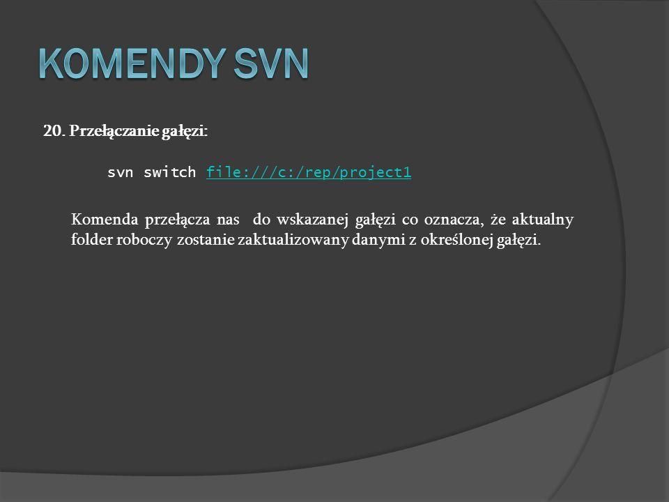 20. Przełączanie gałęzi: svn switch file:///c:/rep/project1file:///c:/rep/project1 Komenda przełącza nas do wskazanej gałęzi co oznacza, że aktualny f