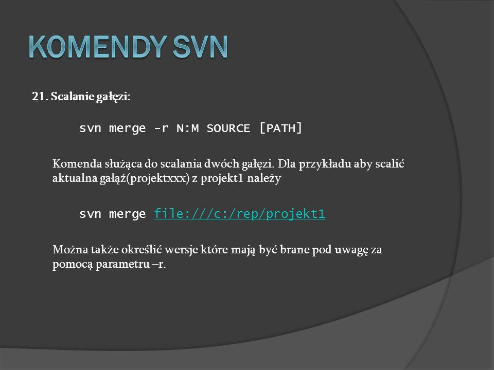 21. Scalanie gałęzi: svn merge -r N:M SOURCE [PATH] Komenda służąca do scalania dwóch gałęzi. Dla przykładu aby scalić aktualna gałąź(projektxxx) z pr