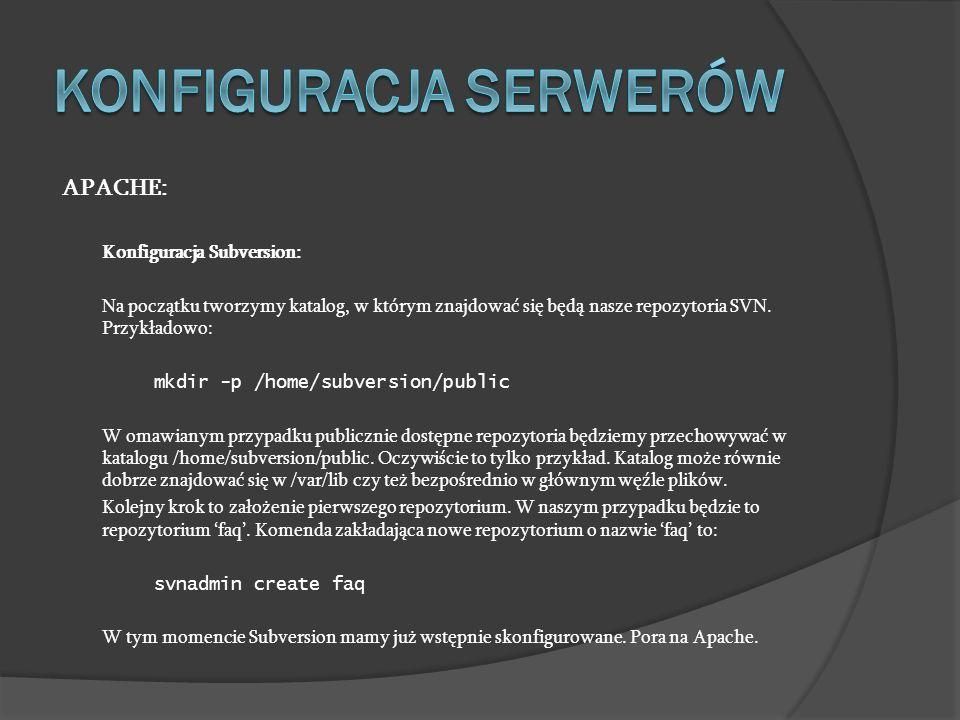 APACHE: Konfiguracja Subversion: Na początku tworzymy katalog, w którym znajdować się będą nasze repozytoria SVN. Przykładowo: mkdir -p /home/subversi