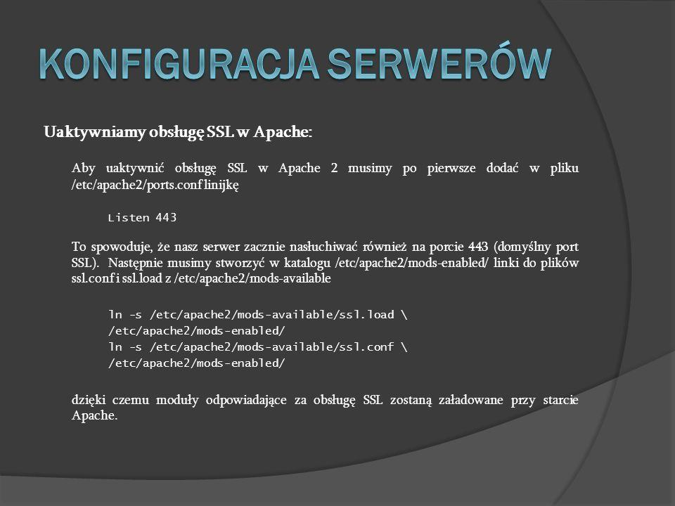 Uaktywniamy obsługę SSL w Apache: Aby uaktywnić obsługę SSL w Apache 2 musimy po pierwsze dodać w pliku /etc/apache2/ports.conf linijkę Listen 443 To