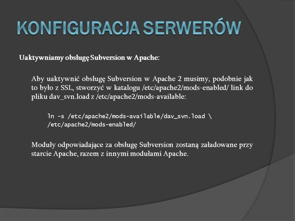 Uaktywniamy obsługę Subversion w Apache: Aby uaktywnić obsługę Subversion w Apache 2 musimy, podobnie jak to było z SSL, stworzyć w katalogu /etc/apac