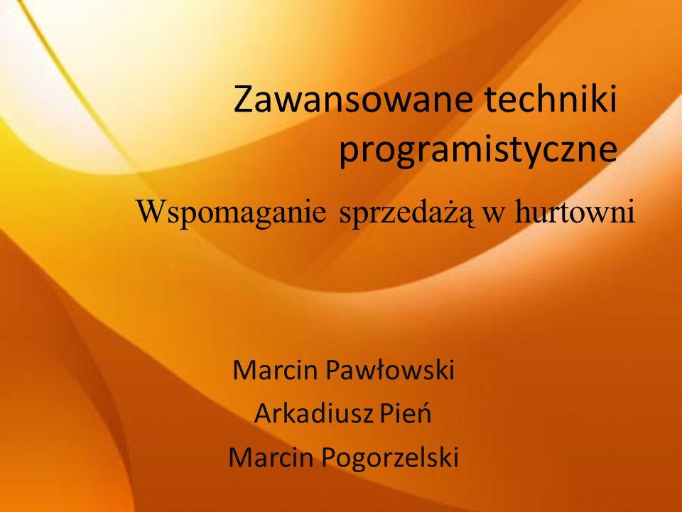 Zawansowane techniki programistyczne Marcin Pawłowski Arkadiusz Pień Marcin Pogorzelski Wspomaganie sprzedażą w hurtowni