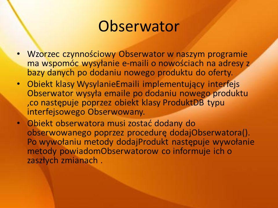 Obserwator Wzorzec czynnościowy Obserwator w naszym programie ma wspomóc wysyłanie e-maili o nowościach na adresy z bazy danych po dodaniu nowego prod