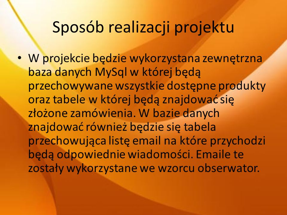 Sposób realizacji projektu W projekcie będzie wykorzystana zewnętrzna baza danych MySql w której będą przechowywane wszystkie dostępne produkty oraz t
