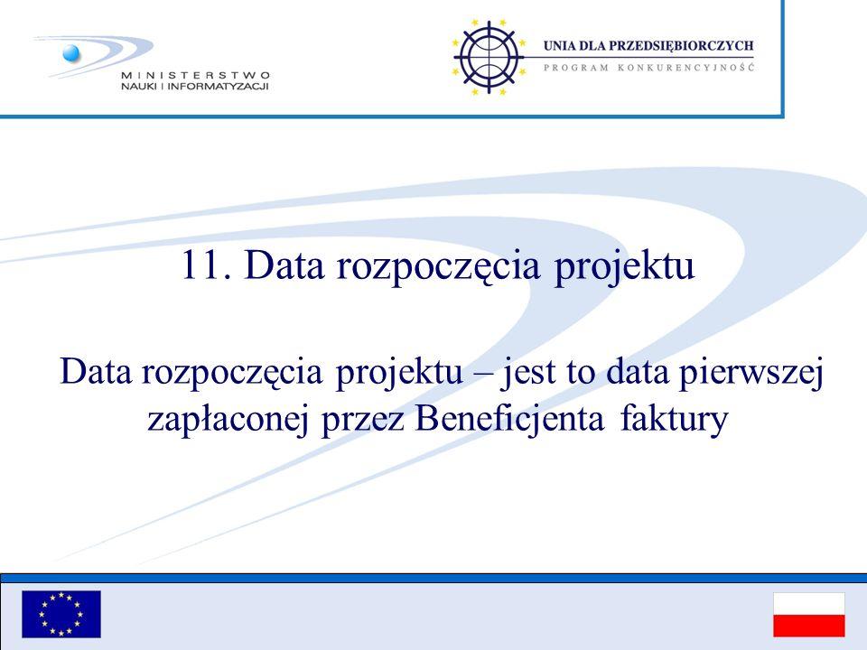 11. Data rozpoczęcia projektu Data rozpoczęcia projektu – jest to data pierwszej zapłaconej przez Beneficjenta faktury