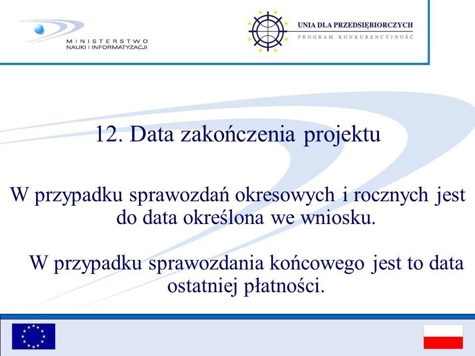12. Data zakończenia projektu W przypadku sprawozdań okresowych i rocznych jest do data określona we wniosku. W przypadku sprawozdania końcowego jest