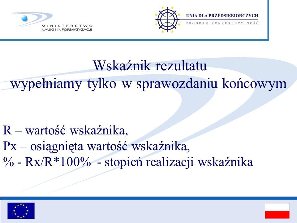 Wskaźnik rezultatu wypełniamy tylko w sprawozdaniu końcowym R – wartość wskaźnika, Px – osiągnięta wartość wskaźnika, % - Rx/R*100% - stopień realizac
