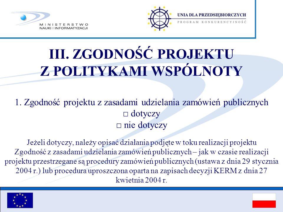 III. ZGODNOŚĆ PROJEKTU Z POLITYKAMI WSPÓLNOTY 1. Zgodność projektu z zasadami udzielania zamówień publicznych dotyczy nie dotyczy Jeżeli dotyczy, nale