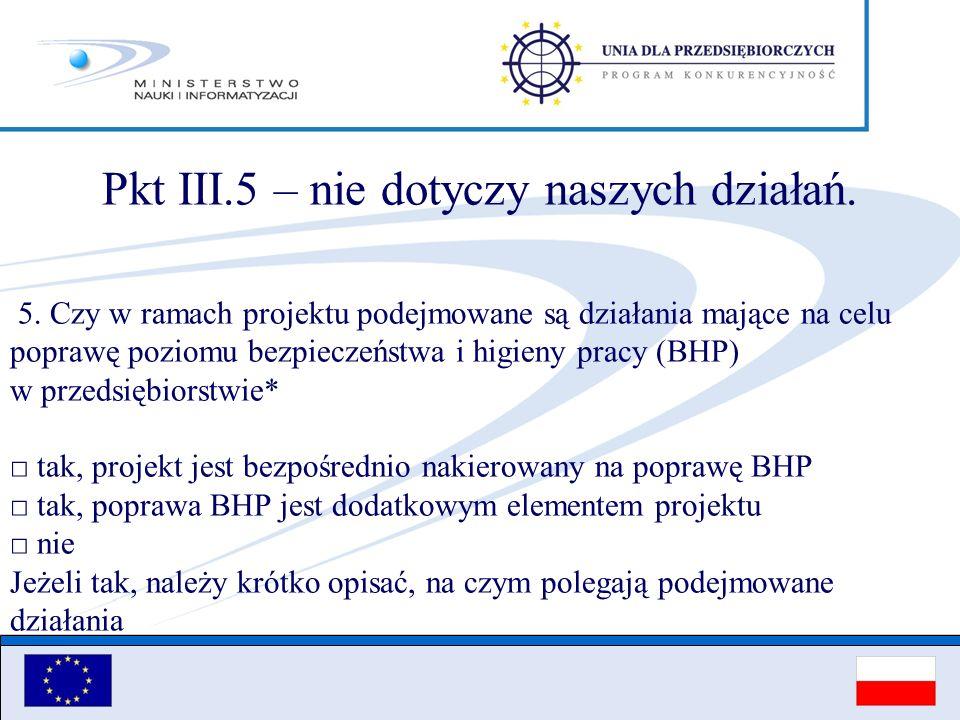 Pkt III.5 – nie dotyczy naszych działań. 5. Czy w ramach projektu podejmowane są działania mające na celu poprawę poziomu bezpieczeństwa i higieny pra