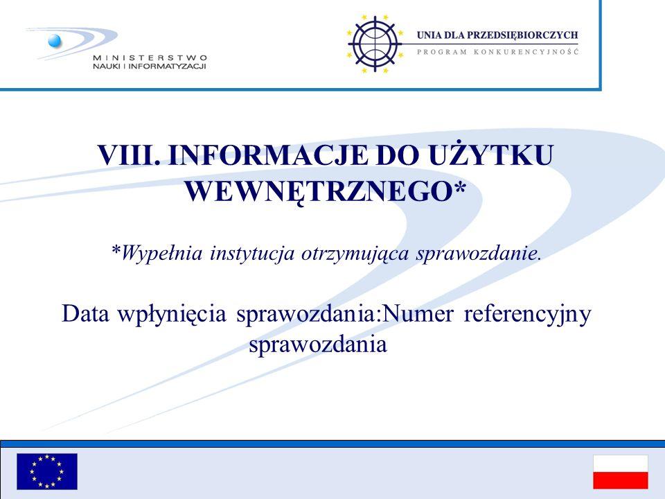 VIII. INFORMACJE DO UŻYTKU WEWNĘTRZNEGO* *Wypełnia instytucja otrzymująca sprawozdanie. Data wpłynięcia sprawozdania:Numer referencyjny sprawozdania
