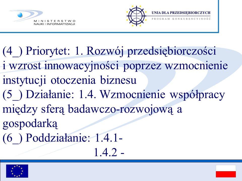 (4_) Priorytet: 1. Rozwój przedsiębiorczości i wzrost innowacyjności poprzez wzmocnienie instytucji otoczenia biznesu (5_) Działanie: 1.4. Wzmocnienie