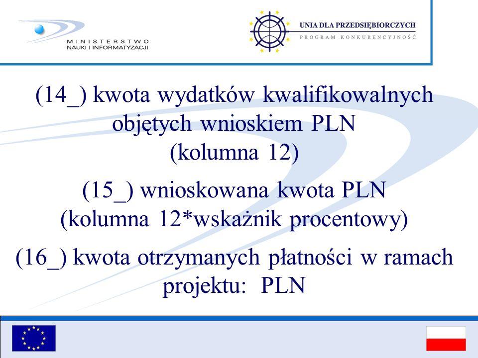 (14_) kwota wydatków kwalifikowalnych objętych wnioskiem PLN (kolumna 12) (15_) wnioskowana kwota PLN (kolumna 12*wskażnik procentowy) (16_) kwota otr