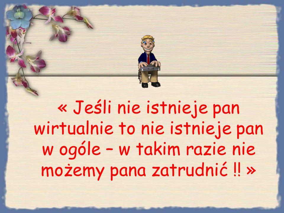 « Jeśli nie istnieje pan wirtualnie to nie istnieje pan w ogóle – w takim razie nie możemy pana zatrudnić !.