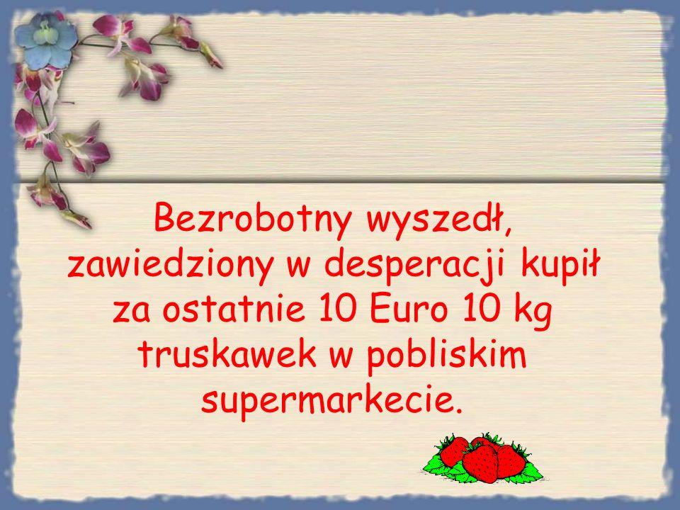 Bezrobotny wyszedł, zawiedziony w desperacji kupił za ostatnie 10 Euro 10 kg truskawek w pobliskim supermarkecie.