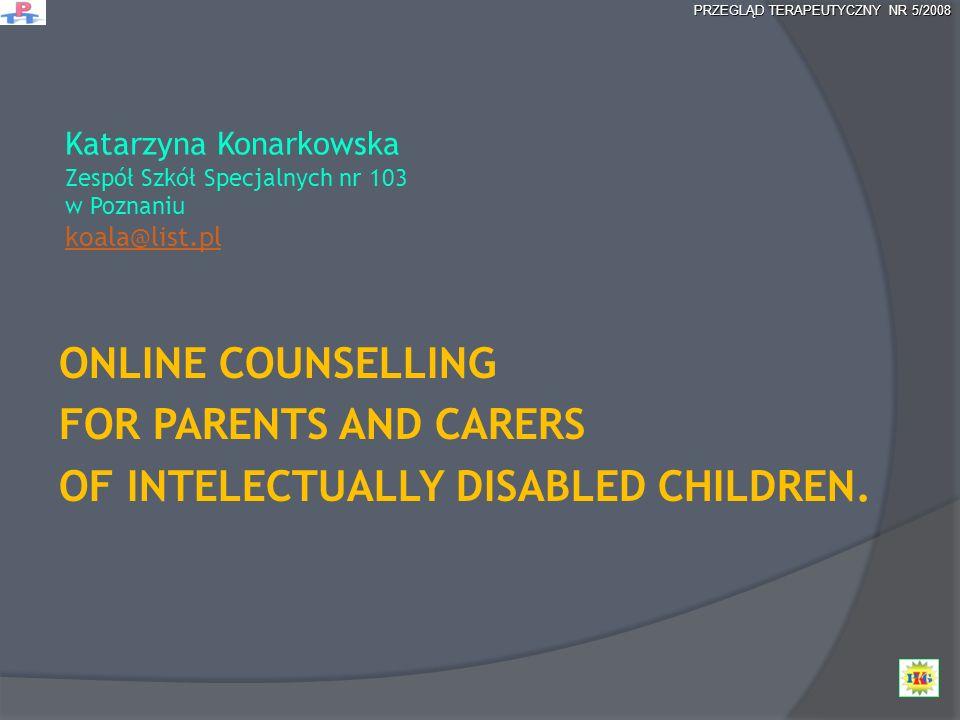 Katarzyna Konarkowska Zespół Szkół Specjalnych nr 103 w Poznaniu koala@list.pl koala@list.pl ONLINE COUNSELLING FOR PARENTS AND CARERS OF INTELECTUALL