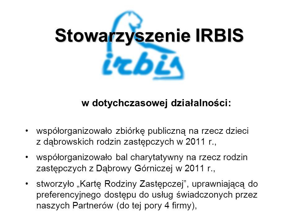 Stowarzyszenie IRBIS w dotychczasowej działalności: współorganizowało zbiórkę publiczną na rzecz dzieci z dąbrowskich rodzin zastępczych w 2011 r., współorganizowało bal charytatywny na rzecz rodzin zastępczych z Dąbrowy Górniczej w 2011 r., stworzyło Kartę Rodziny Zastępczej, uprawniającą do preferencyjnego dostępu do usług świadczonych przez naszych Partnerów (do tej pory 4 firmy),