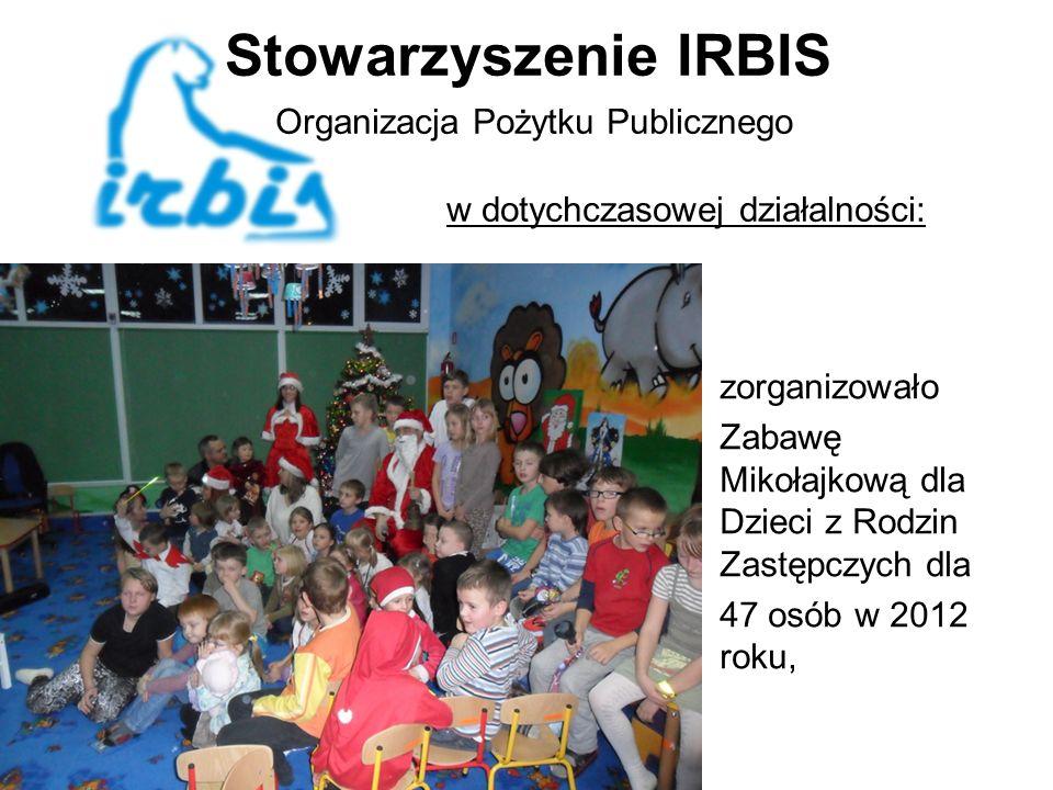 Stowarzyszenie IRBIS Organizacja Pożytku Publicznego w dotychczasowej działalności: zorganizowało Zabawę Mikołajkową dla Dzieci z Rodzin Zastępczych dla 47 osób w 2012 roku,