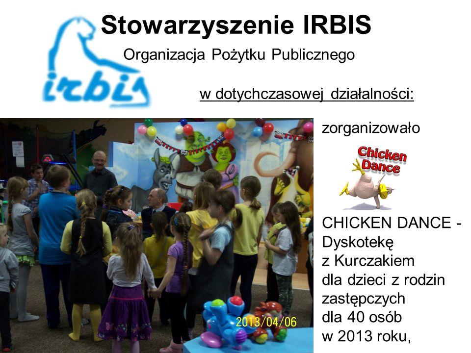 Stowarzyszenie IRBIS Organizacja Pożytku Publicznego w dotychczasowej działalności: zorganizowało CHICKEN DANCE - Dyskotekę z Kurczakiem dla dzieci z rodzin zastępczych dla 40 osób w 2013 roku,