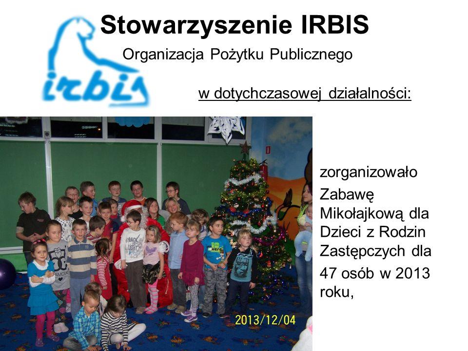 Stowarzyszenie IRBIS Organizacja Pożytku Publicznego w dotychczasowej działalności: zorganizowało Zabawę Mikołajkową dla Dzieci z Rodzin Zastępczych dla 47 osób w 2013 roku,