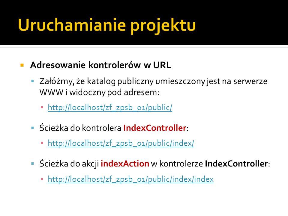 Adresowanie kontrolerów w URL Załóżmy, że katalog publiczny umieszczony jest na serwerze WWW i widoczny pod adresem: http://localhost/zf_zpsb_01/public/ Ścieżka do kontrolera IndexController: http://localhost/zf_zpsb_01/public/index/ Ścieżka do akcji indexAction w kontrolerze IndexController: http://localhost/zf_zpsb_01/public/index/index