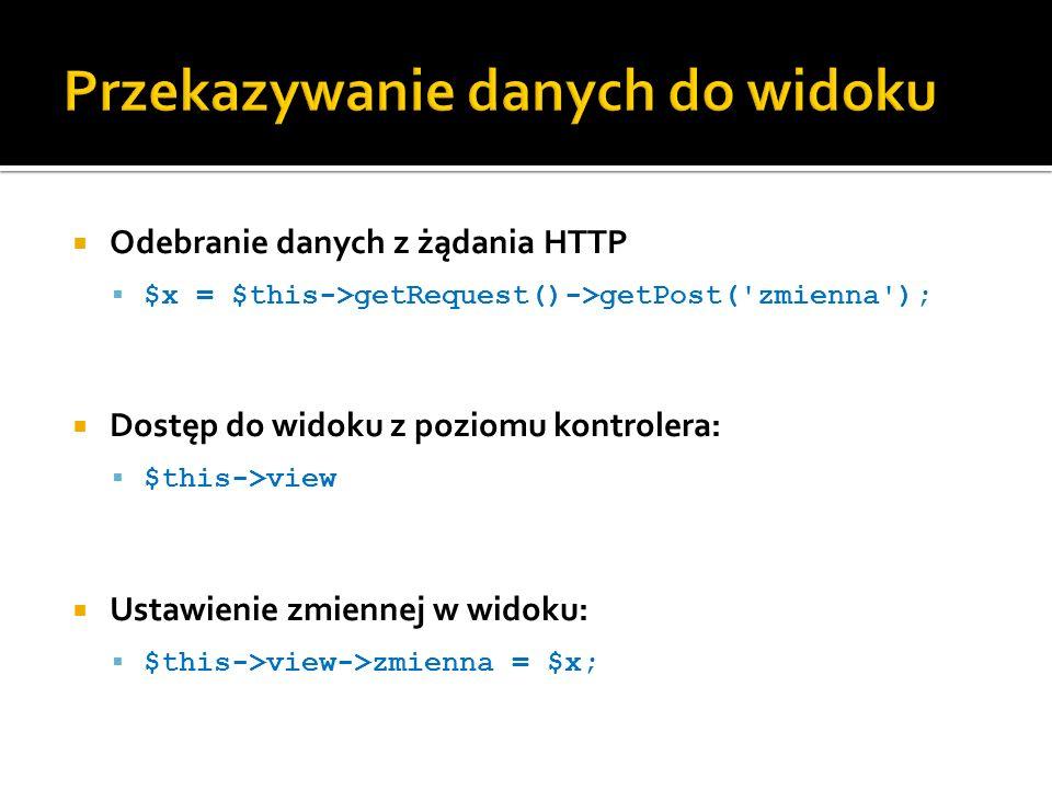 Odebranie danych z żądania HTTP $x = $this->getRequest()->getPost( zmienna ); Dostęp do widoku z poziomu kontrolera: $this->view Ustawienie zmiennej w widoku: $this->view->zmienna = $x;