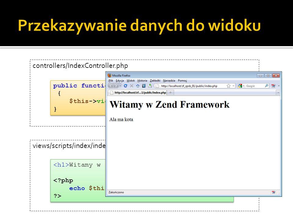 public function indexAction() { $this->view->napis = Ala ma kota ; } Witamy w Zend Framework napis; ?> controllers/IndexController.php views/scripts/index/index.phtml