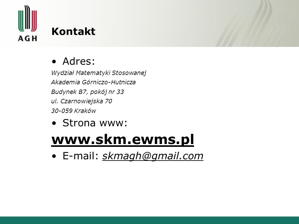 Kontakt Adres: Wydział Matematyki Stosowanej Akademia Górniczo-Hutnicza Budynek B7, pokój nr 33 ul. Czarnowiejska 70 30-059 Kraków Strona www: www.skm