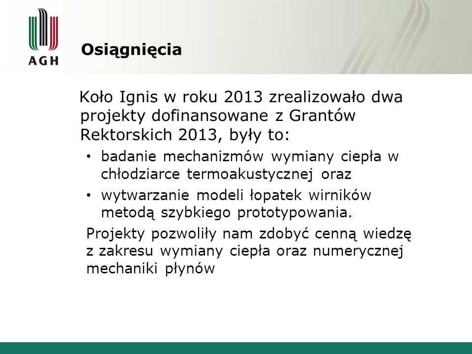 Osiągnięcia Koło Ignis w roku 2013 zrealizowało dwa projekty dofinansowane z Grantów Rektorskich 2013, były to: badanie mechanizmów wymiany ciepła w chłodziarce termoakustycznej oraz wytwarzanie modeli łopatek wirników metodą szybkiego prototypowania.