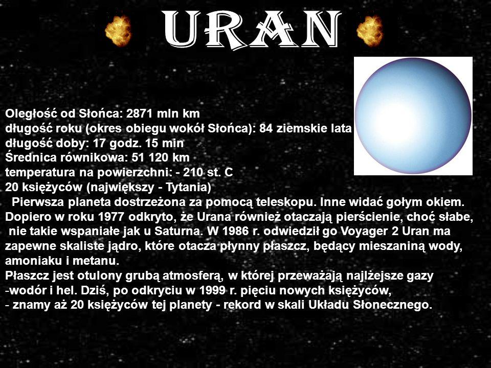 Oległość od Słońca: 2871 mln km długość roku (okres obiegu wokół Słońca): 84 ziemskie lata długość doby: 17 godz.