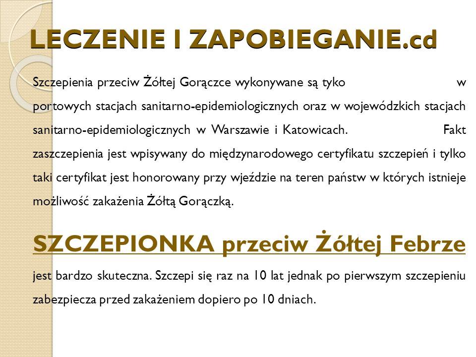 LECZENIE I ZAPOBIEGANIE.cd Szczepienia przeciw Żółtej Gorączce wykonywane są tyko w portowych stacjach sanitarno-epidemiologicznych oraz w wojewódzkich stacjach sanitarno-epidemiologicznych w Warszawie i Katowicach.