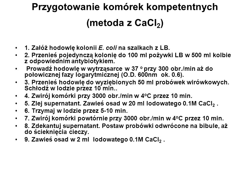 Przygotowanie komórek kompetentnych (metoda z CaCl 2 ) 1. Załóż hodowlę kolonii E. coli na szalkach z LB. 2. Przenieś pojedynczą kolonię do 100 ml poż