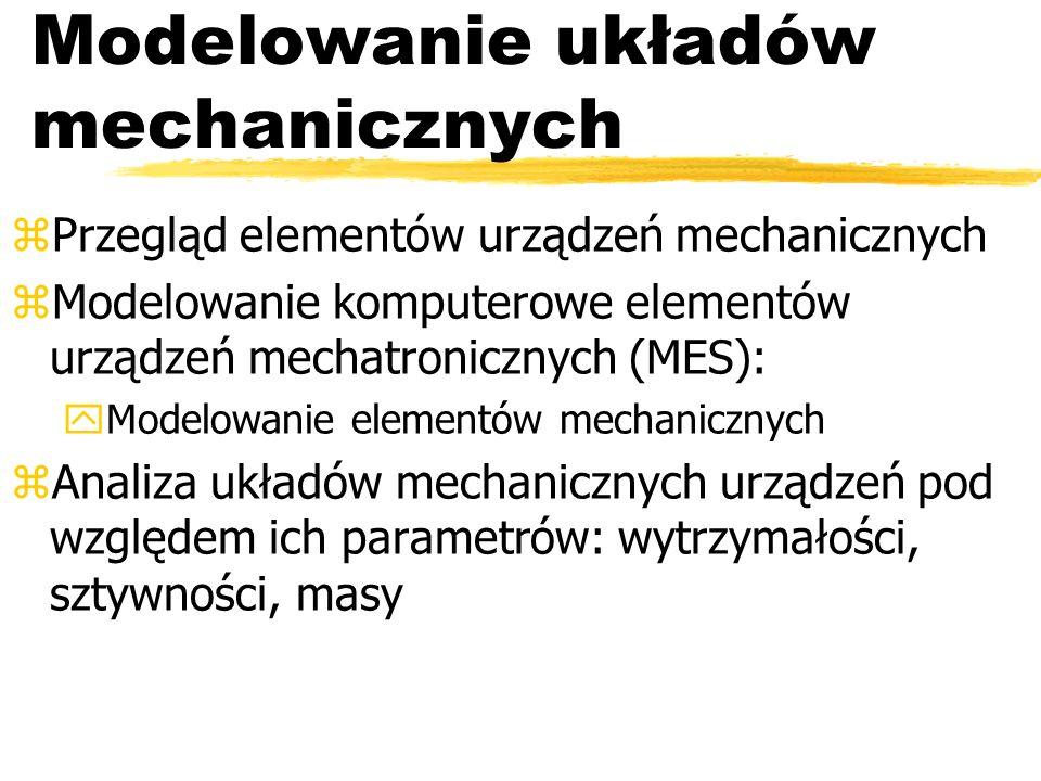Modelowanie układów mechanicznych zPrzegląd elementów urządzeń mechanicznych zModelowanie komputerowe elementów urządzeń mechatronicznych (MES): yModelowanie elementów mechanicznych zAnaliza układów mechanicznych urządzeń pod względem ich parametrów: wytrzymałości, sztywności, masy