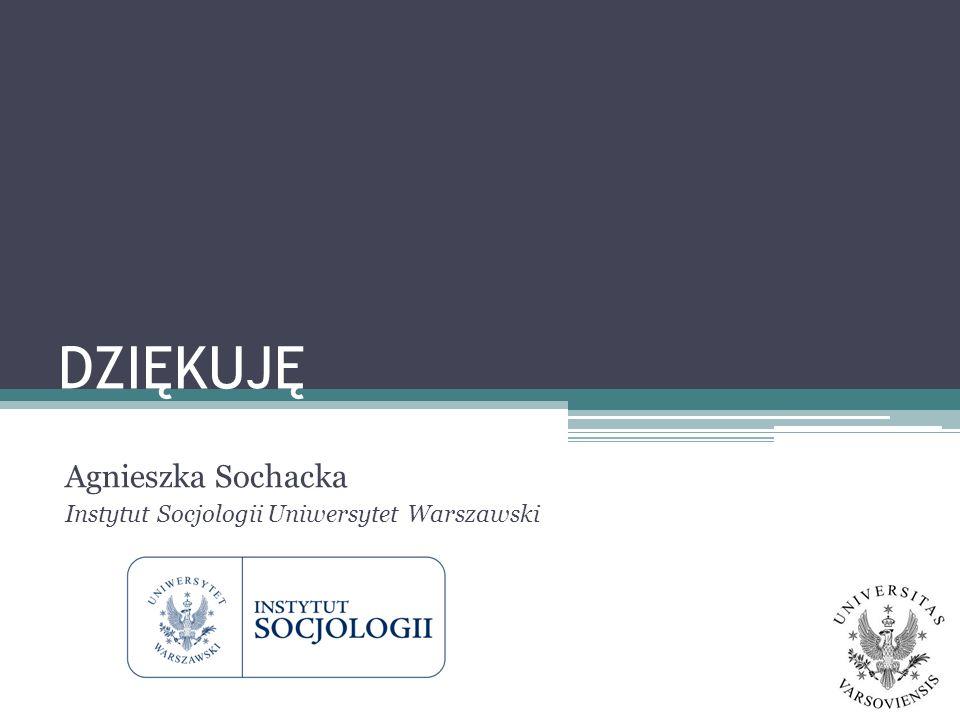 DZIĘKUJĘ Agnieszka Sochacka Instytut Socjologii Uniwersytet Warszawski
