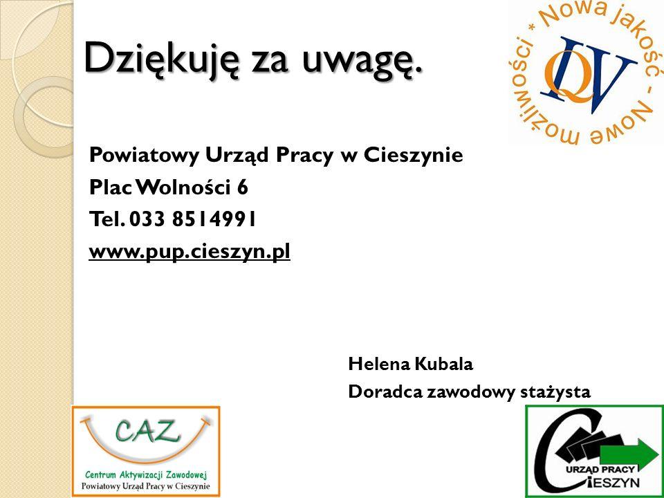 Dziękuję za uwagę. Powiatowy Urząd Pracy w Cieszynie Plac Wolności 6 Tel. 033 8514991 www.pup.cieszyn.pl Helena Kubala Doradca zawodowy stażysta