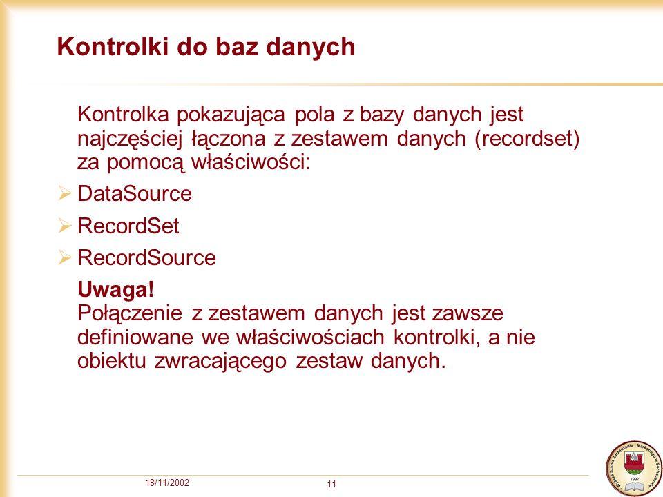 18/11/2002 11 Kontrolki do baz danych Kontrolka pokazująca pola z bazy danych jest najczęściej łączona z zestawem danych (recordset) za pomocą właściwości: DataSource RecordSet RecordSource Uwaga.