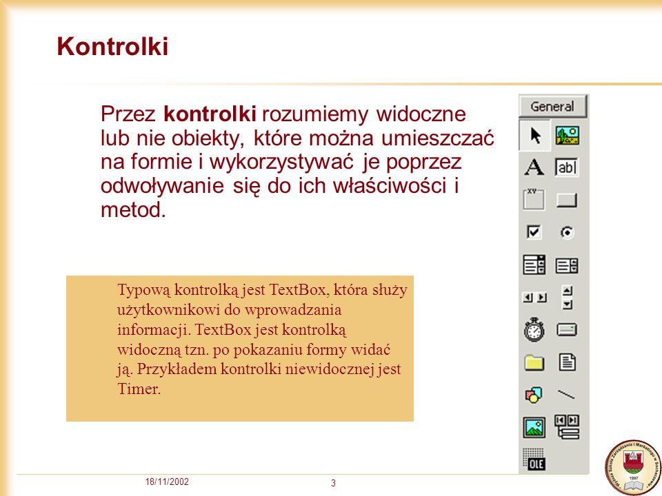 18/11/2002 3 Kontrolki Przez kontrolki rozumiemy widoczne lub nie obiekty, które można umieszczać na formie i wykorzystywać je poprzez odwoływanie się