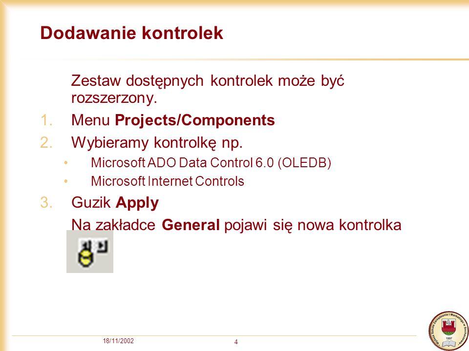 18/11/2002 4 Dodawanie kontrolek Zestaw dostępnych kontrolek może być rozszerzony. 1.Menu Projects/Components 2.Wybieramy kontrolkę np. Microsoft ADO