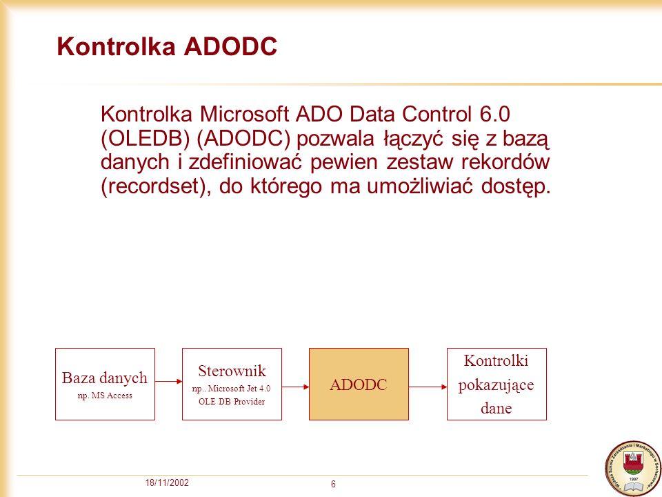 18/11/2002 6 Kontrolka ADODC Kontrolka Microsoft ADO Data Control 6.0 (OLEDB) (ADODC) pozwala łączyć się z bazą danych i zdefiniować pewien zestaw rekordów (recordset), do którego ma umożliwiać dostęp.