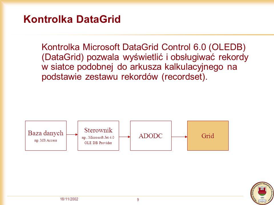 18/11/2002 9 Kontrolka DataGrid Kontrolka Microsoft DataGrid Control 6.0 (OLEDB) (DataGrid) pozwala wyświetlić i obsługiwać rekordy w siatce podobnej do arkusza kalkulacyjnego na podstawie zestawu rekordów (recordset).