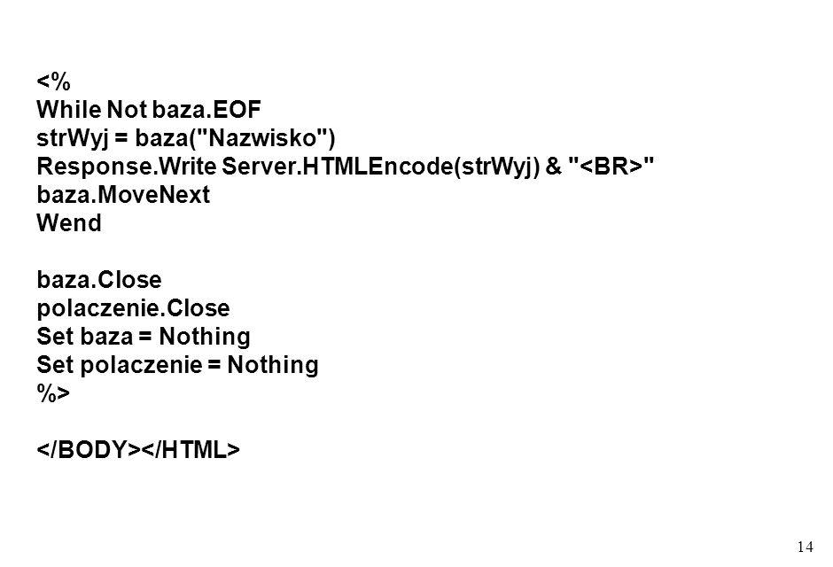 14 <% While Not baza.EOF strWyj = baza( Nazwisko ) Response.Write Server.HTMLEncode(strWyj) & baza.MoveNext Wend baza.Close polaczenie.Close Set baza = Nothing Set polaczenie = Nothing %>