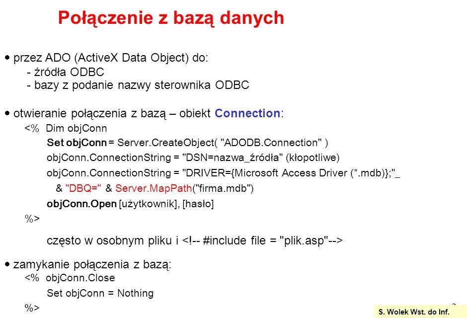 13 <% Response.Expires = 0 DIM strWyj Dim polaczenie, baza, sql, openstr, strOutout Set polaczenie = Server.CreateObject( ADODB.Connection ) openstr = driver={Microsoft Access Driver (*.mdb)}; & dbq= &_ Server.MapPath( firma.mdb ) polaczenie.Open openstr sql = DELETE FROM Klienci WHERE Nazwisko= Bula ; set baza = polaczenie.Execute(sql) Wyswietlenie rezultatu usuniecia Set baza = polaczenie.Execute( SELECT * FROM Klienci ) %> Po usunieciu: Usuwanie rekordów