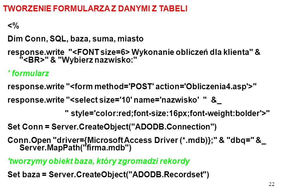 22 TWORZENIE FORMULARZA Z DANYMI Z TABELI <% Dim Conn, SQL, baza, suma, miasto response.write Wykonanie obliczeń dla klienta & & Wybierz nazwisko: formularz response.write response.write <select size= 10 name= nazwisko &_ style= color:red;font-size:16px;font-weight:bolder > Set Conn = Server.CreateObject( ADODB.Connection ) Conn.Open driver={Microsoft Access Driver (*.mdb)}; & dbq= &_ Server.MapPath( firma.mdb ) tworzymy obiekt baza, który zgromadzi rekordy Set baza = Server.CreateObject( ADODB.Recordset )