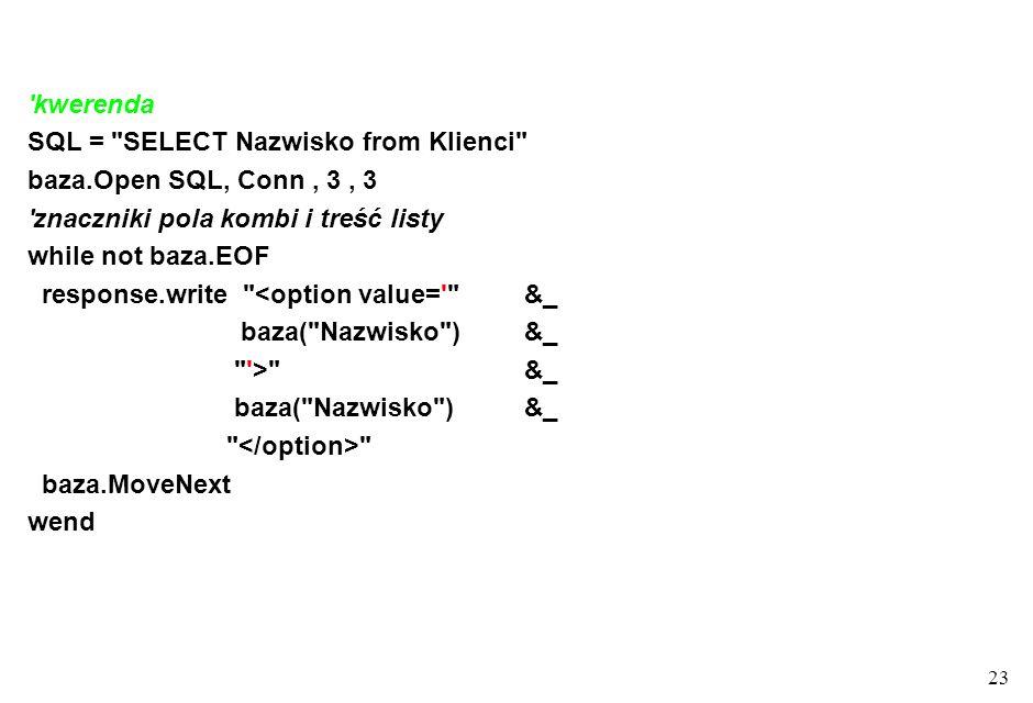 23 kwerenda SQL = SELECT Nazwisko from Klienci baza.Open SQL, Conn, 3, 3 znaczniki pola kombi i treść listy while not baza.EOF response.write <option value= &_ baza( Nazwisko ) &_ > &_ baza( Nazwisko )&_ baza.MoveNext wend