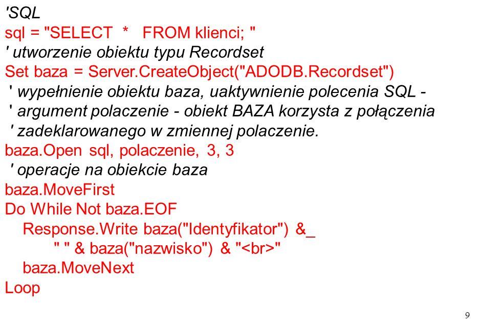 20 wypisanie rekordów while not baza.EOF response.write &_ & baza( ID ) & &_ & baza( nazwa ) & &_ & baza( sztuk ) & &_ & formatCurrency(baza( cena )) &_ & _ &_ formatCurrency(baza( cena )*baza( sztuk )) & &_ & baza( nazwisko ) & BAZA.MOVENEXT wend response.write